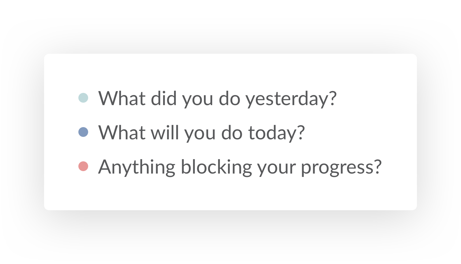 Daily standup default questions 3: What did you do yesterday? What will you do today? Anything blocking your progress?