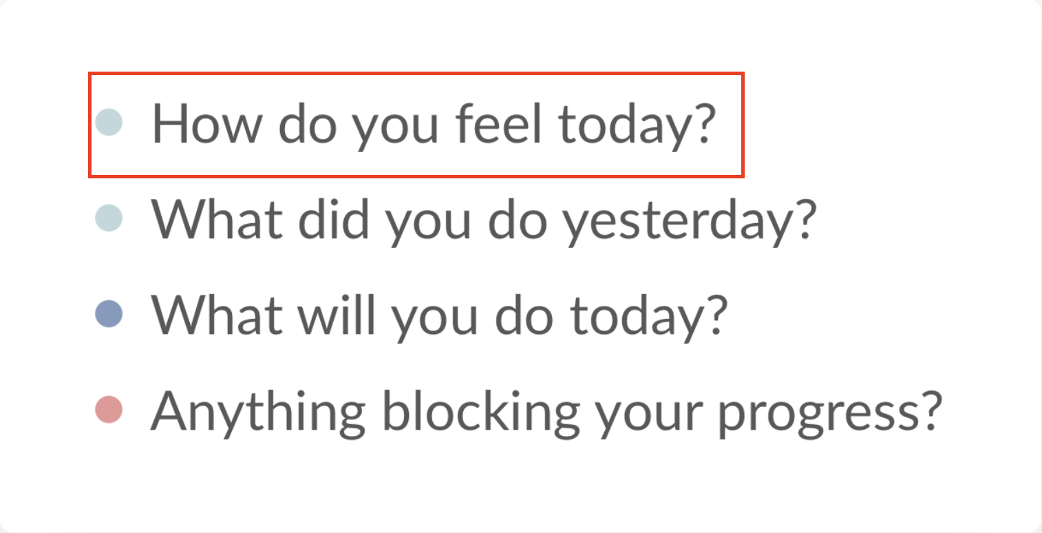 """Add the question """"how do you feel today?"""" to make things feel more personal and be a supportive team member."""