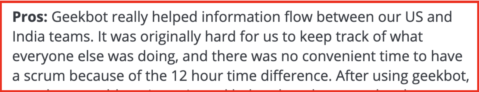 Pros: Geekbot really helped information flow between our US and India teams. It was originally hard for us to keep track of what everyone else was doing, and there was no convenient time to have a scrum because of the 12 hour time difference.