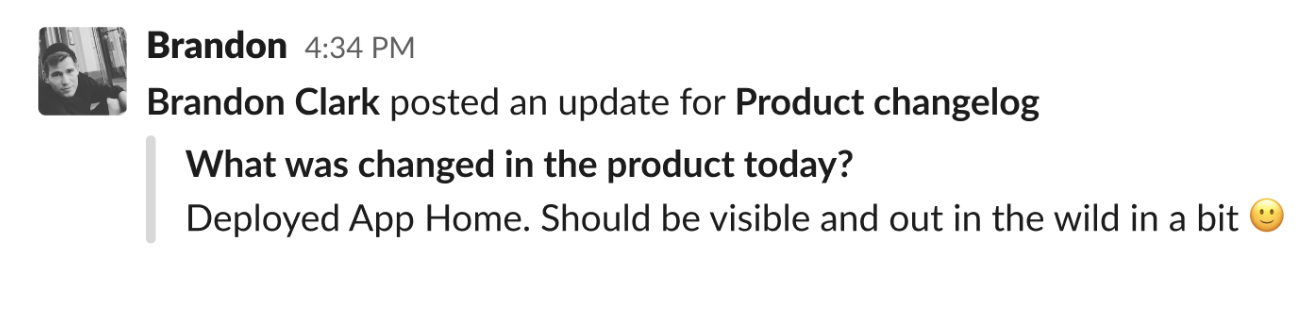 "Brandon Clark posted an update for Product changelog: ""What was changed in the product today?"" Resonse: ""Deployed App Home. Should be visible and out in the wild in a bit."""