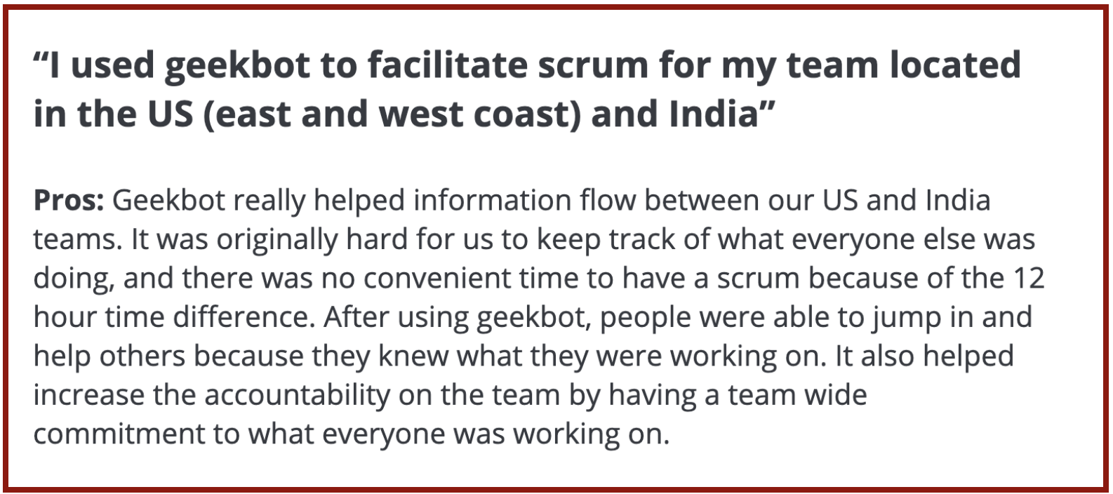 """""""I used Geekbot to facilitate scrum for my team located in the US (east and west coast) and India."""""""