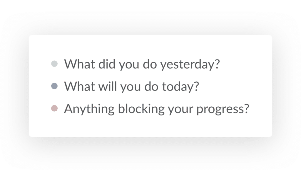 The three questions: What did you do yesterday? What will you do today? Anything blocking your progress?