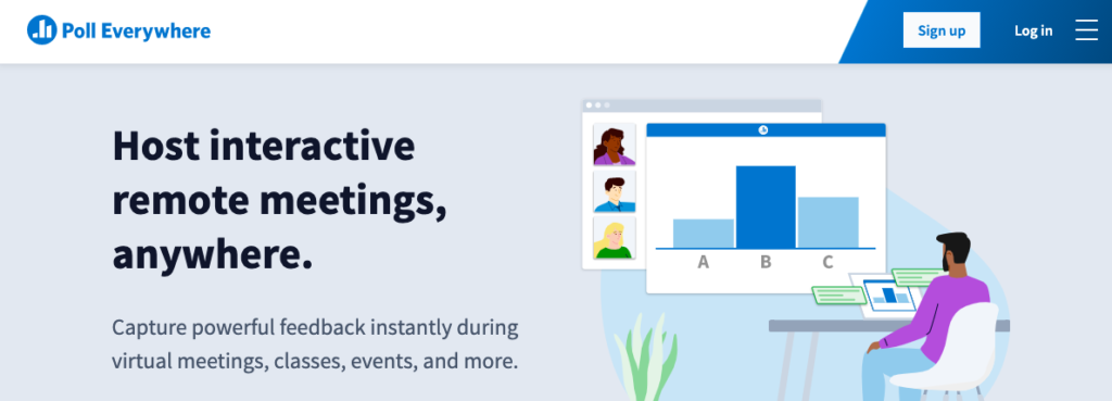 Poll Everywhere: Host interactive remote meetings, anywhere. Capture powerful feedback instantly during virtual meetings, classes, events, and more.