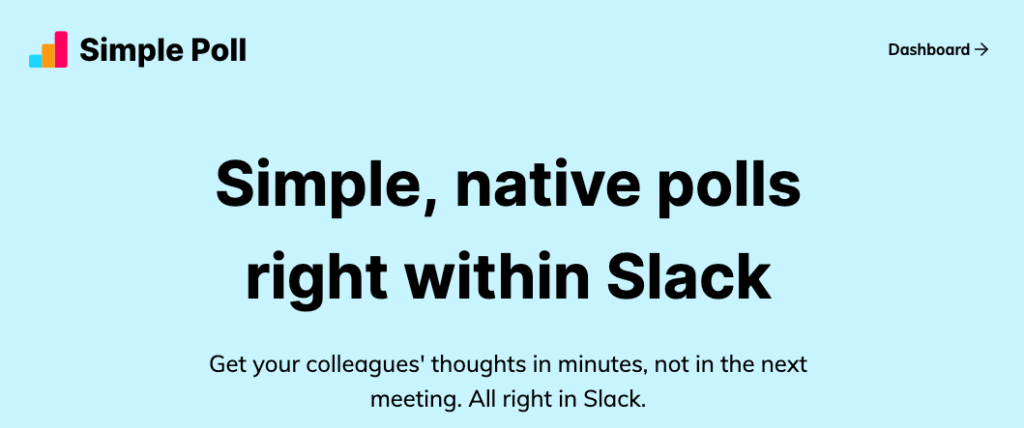 Simple Poll: Simple, native polls right within Slack (Get your colleagues' thoughts in minutes, not in the next meeting. All right in Slack.)